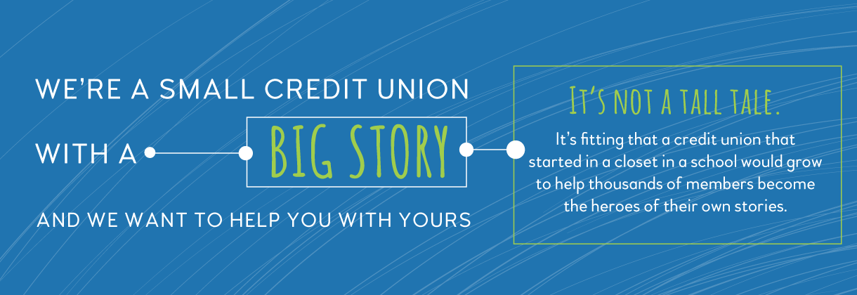We're a small credit union with a big story. Click here to read more about our history!